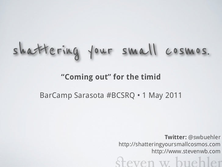 "shattering your small cosmos.         ""Coming out"" for the timid    BarCamp Sarasota #BCSRQ • 1 May 2011                  ..."