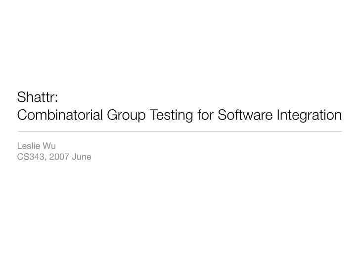 Shattr: Combinatorial Group Testing for Software Integration  Leslie Wu CS343, 2007 June