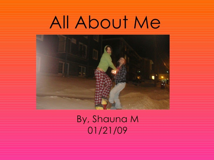 All About Me By, Shauna M 01/21/09