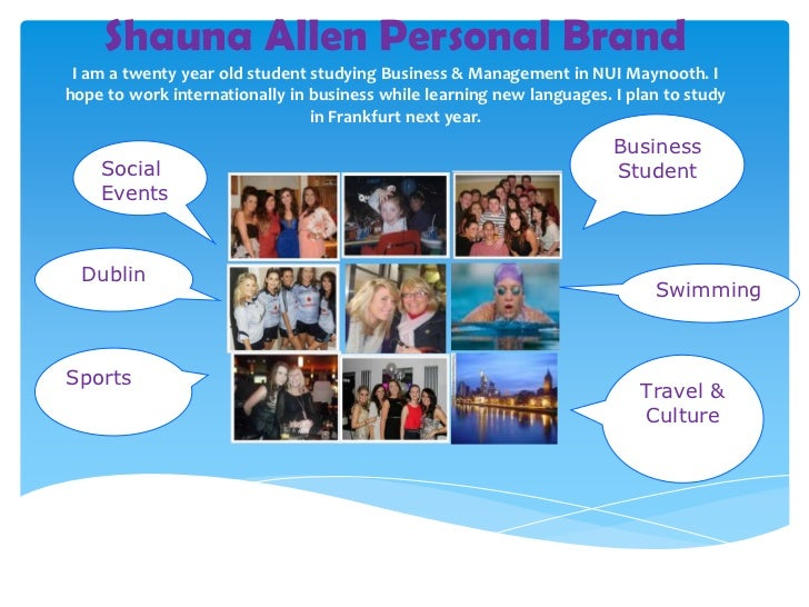 Shauna Allen Personal Brand I am a twenty year old student studying Business & Management in NUI Maynooth. Ihope to work i...