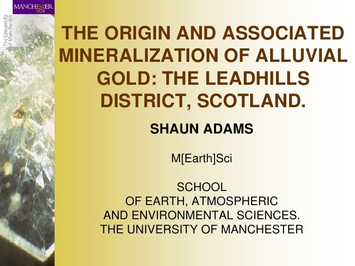 THE ORIGIN AND ASSOCIATED MINERALIZATION OF ALLUVIAL    GOLD: THE LEADHILLS     DISTRICT, SCOTLAND.          SHAUN ADAMS  ...