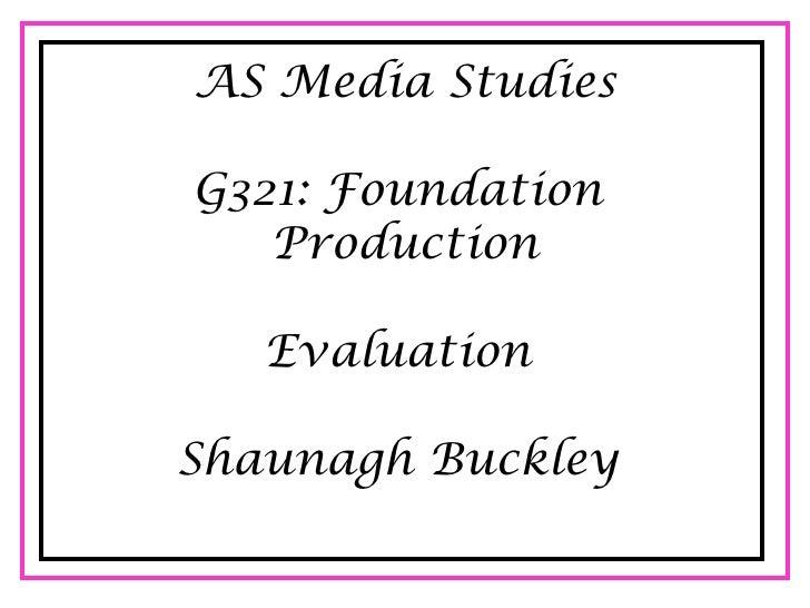 AS Media StudiesG321: Foundation   Production   EvaluationShaunagh Buckley