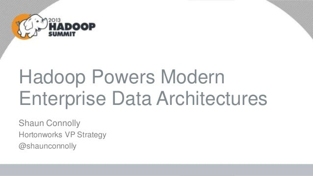 Shaun Connolly Hortonworks VP Strategy @shaunconnolly Hadoop Powers Modern Enterprise Data Architectures