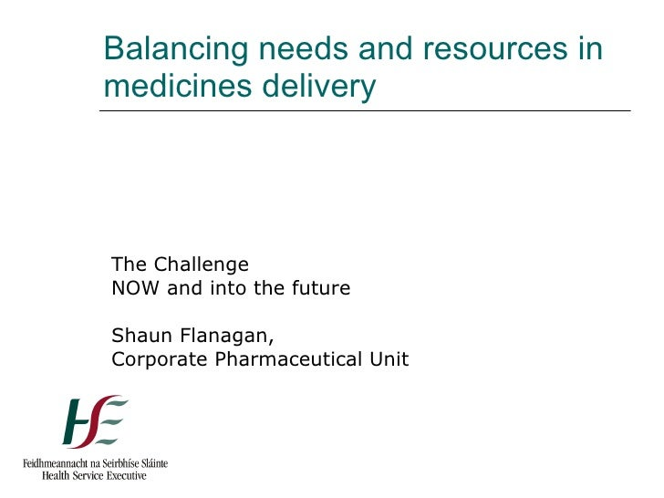 Balancing needs and resources in medicines delivery The Challenge NOW and into the future Shaun Flanagan, Corporate Pharma...