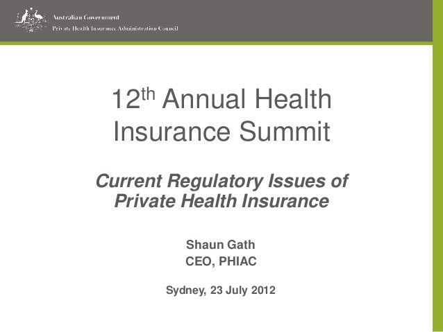 12th Annual Health Insurance Summit Current Regulatory Issues of Private Health Insurance Shaun Gath CEO, PHIAC Sydney, 23...