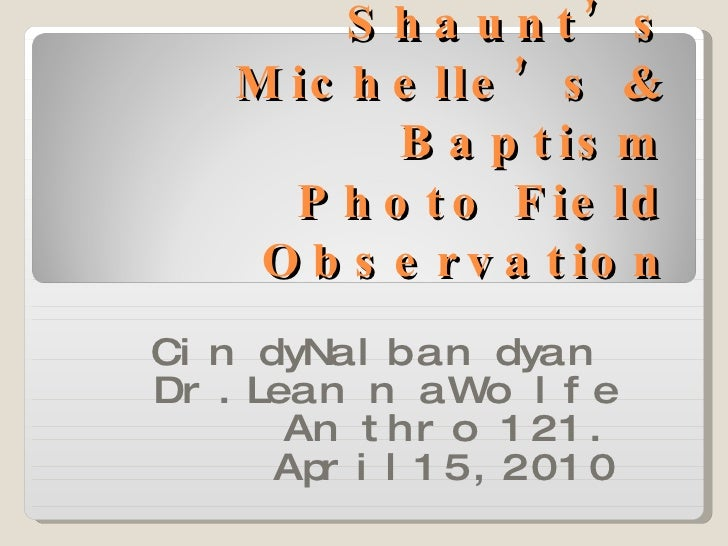 Shaunt's Michelle's & Baptism Photo Field Observation Cindy Nalbandyan Dr. Leanna Wolfe Anthro 121. April 15,2010