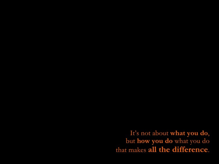 It's not about  what you do ,  but  how you do  what you do  that makes  all the difference .