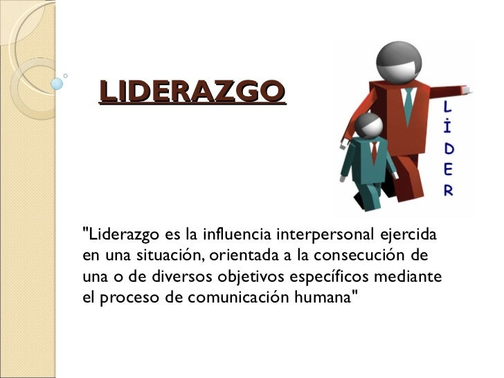 """LIDERAZGO """"Liderazgo es la influencia interpersonal ejercida en una situación, orientada a la consecución de una o de..."""