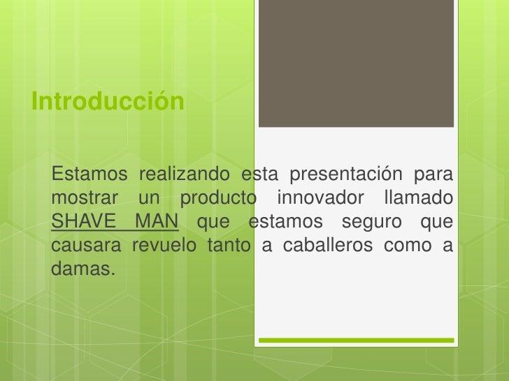 Introducción Estamos realizando esta presentación para mostrar un producto innovador llamado SHAVE MAN que estamos seguro ...