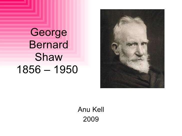 George Bernard Shaw 1856 – 1950  Anu Kell 2009