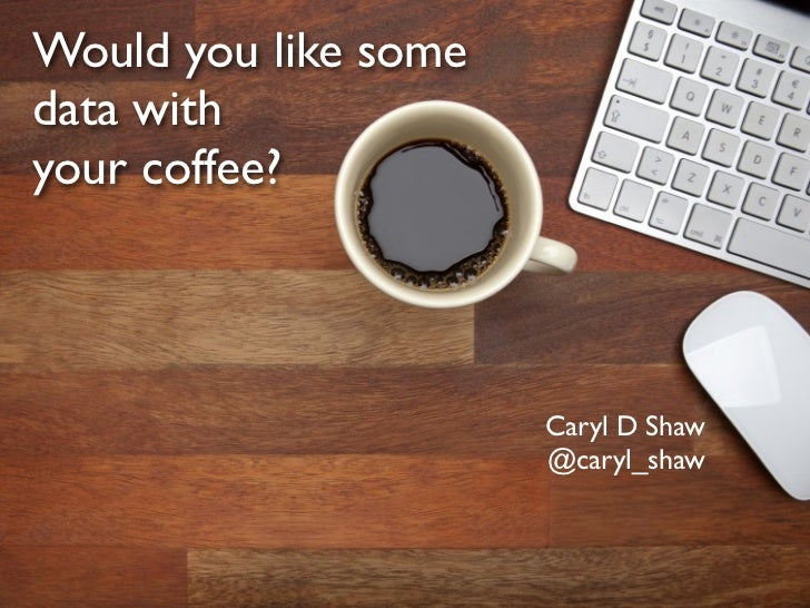 Would you like somedata withyour coffee?                      Caryl D Shaw                      @caryl_shaw