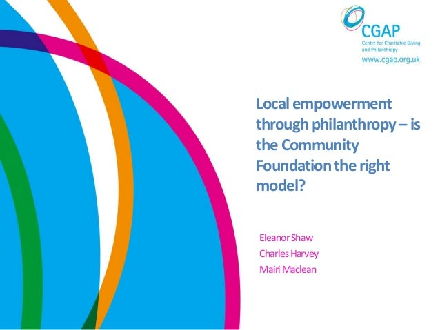 Localempowermentthroughphilanthropy– isthe CommunityFoundationthe rightmodel?EleanorShawCharlesHarveyMairiMaclean