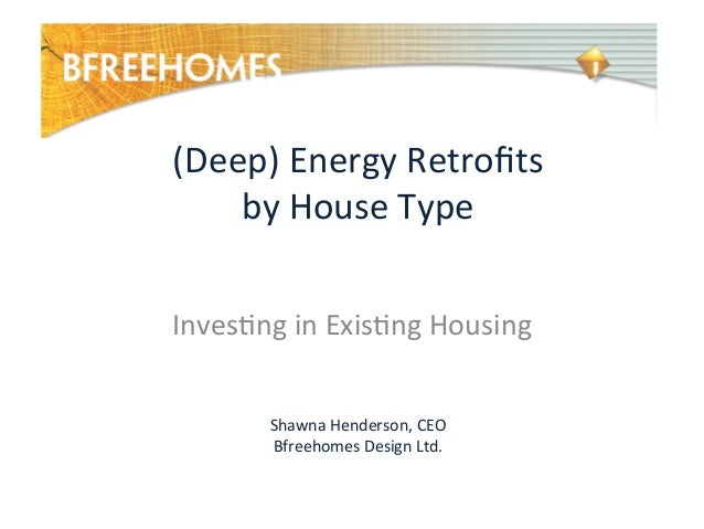 (Deep)	   Energy	   Retrofits	    by	   House	   Type	    	    Inves7ng	   in	   Exis7ng	   Housing	    Shawna	   Henderson...