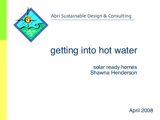 """""""  Abri Sustainable Design & Consulting  getting into hot water  solar ready homes Shawna Henderson """"    Copyright, 1..."""
