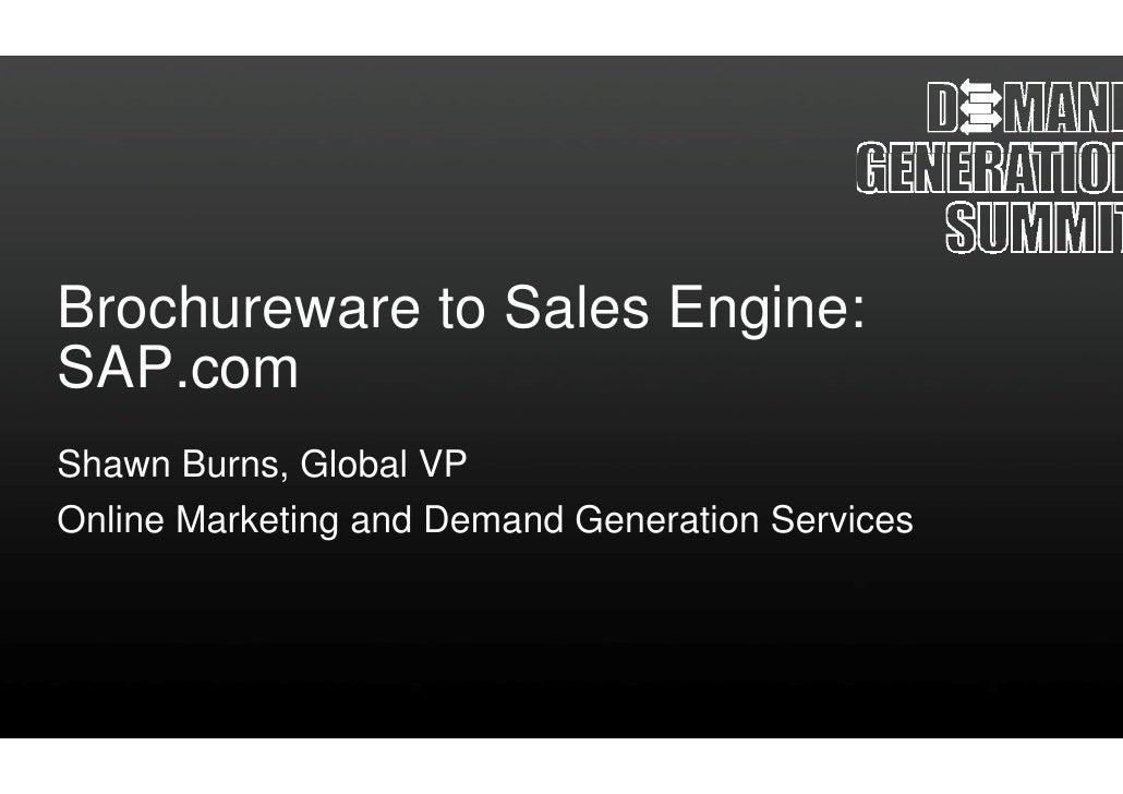 Brochureware to Sa                  ales Engine: SAP.com SAP Shawn Burns, Global VP Online Marketing and Demand Generation...
