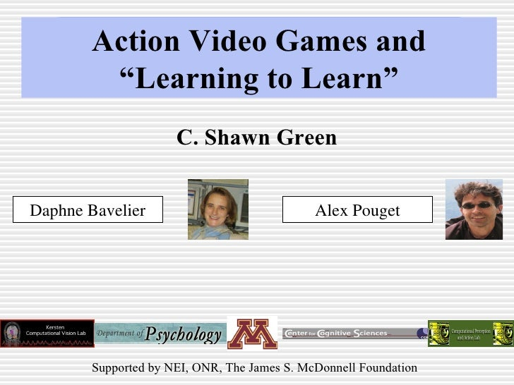 "Action Video Games and ""Learning to Learn"" C. Shawn Green Daphne Bavelier Alex Pouget Supported by NEI, ONR, The James S. ..."