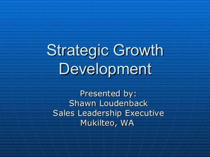 Strategic Growth Development Presented by: Shawn Loudenback Sales Leadership Executive Mukilteo, WA