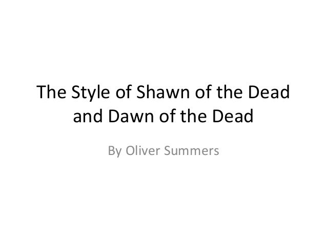 The Style of Shawn of the Dead    and Dawn of the Dead        By Oliver Summers