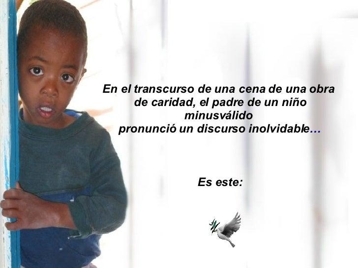 En el transcurso de una cena de una obra  de caridad, el padre de un niño minusválido  pronunció un discurso inolvidable …...