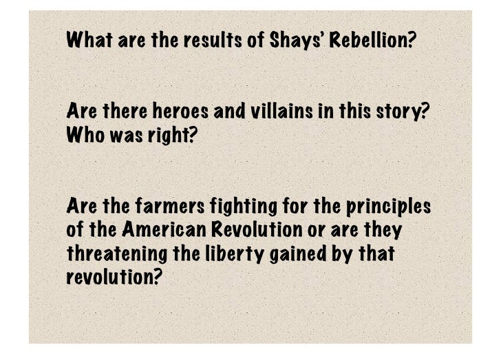 shays rebellion 2 essay Shays' rebellion timeline timeline description: shays' rebellion refers to the protests by massachusetts farmers in 1786 and 1787 regarding state and local enforcement of taxation the farmers were also protesting the enforcement of court-ordered judgements for debts.