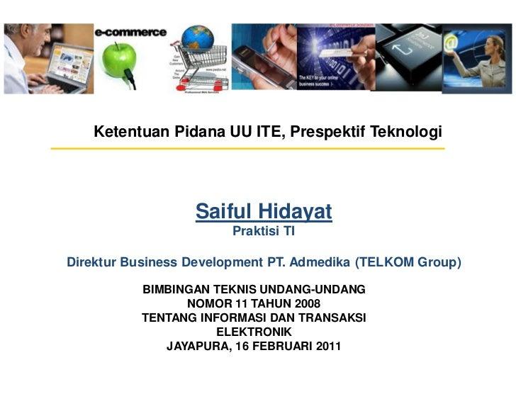SH Bimbingan Teknis Undang-Undang Republik Indonesia Nomor 11 tahun 2008 tentang Informasi dan Traksaksi Elektronik - Ketentuan Pidana UU ITE Prespektif Teknologi - Jayapura 16 Februari 2011