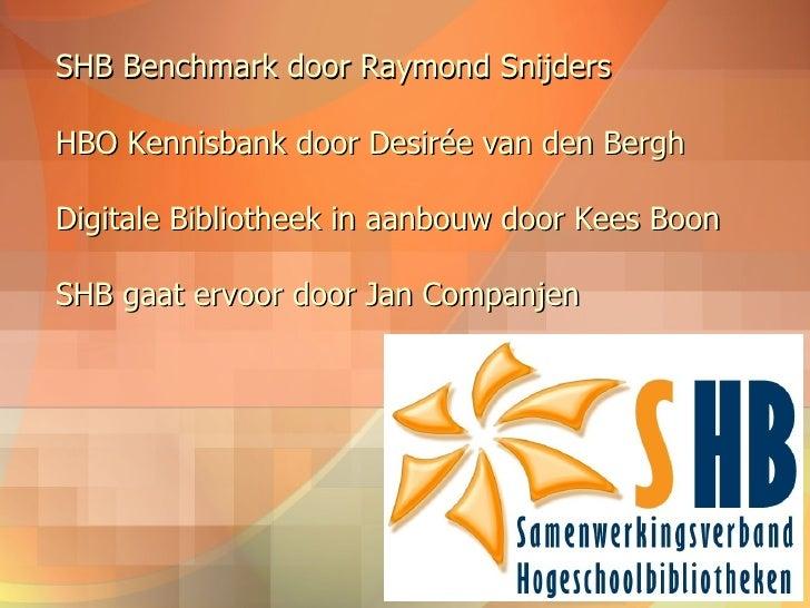 SHB Benchmark door Raymond Snijders HBO Kennisbank door Desirée van den Bergh Digitale Bibliotheek in aanbouw door Kees Bo...