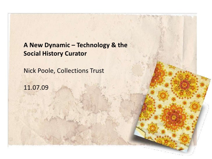 A New Dynamic – Technology & the Social History Curator<br />Nick Poole, Collections Trust<br />11.07.09<br />
