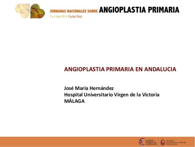 ANGIOPLASTIA PRIMARIA EN ANDALUCIA José María Hernández Hospital Universitario Virgen de la Victoria MÁLAGA