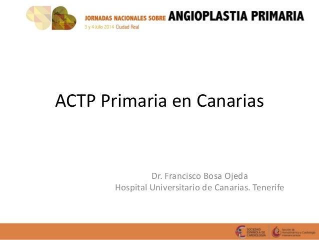 ACTP Primaria en Canarias Dr. Francisco Bosa Ojeda Hospital Universitario de Canarias. Tenerife