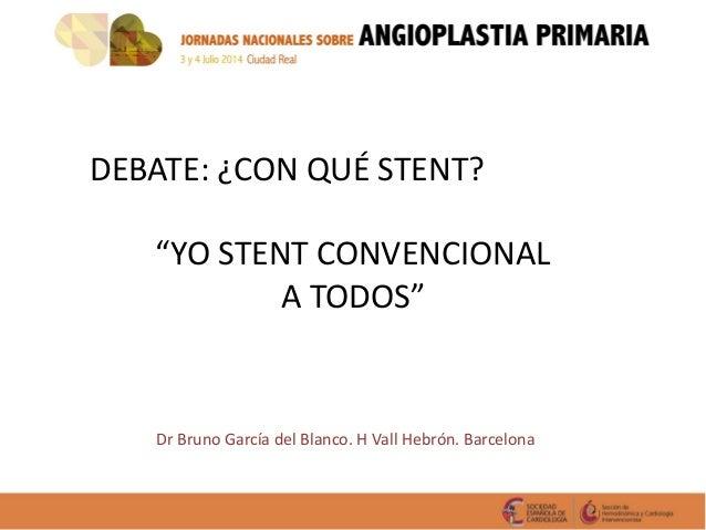 """DEBATE: ¿CON QUÉ STENT? """"YO STENT CONVENCIONAL A TODOS"""" Dr Bruno García del Blanco. H Vall Hebrón. Barcelona"""