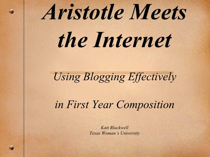 Aristotle Meets the Internet Using Blogging Effectively in First Year Composition Katt Blackwell Texas Woman's University