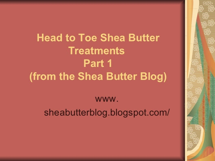 Head to Toe Shea Butter Treatments   Part 1  (from the Shea Butter Blog) www. sheabutterblog.blogspot.com/