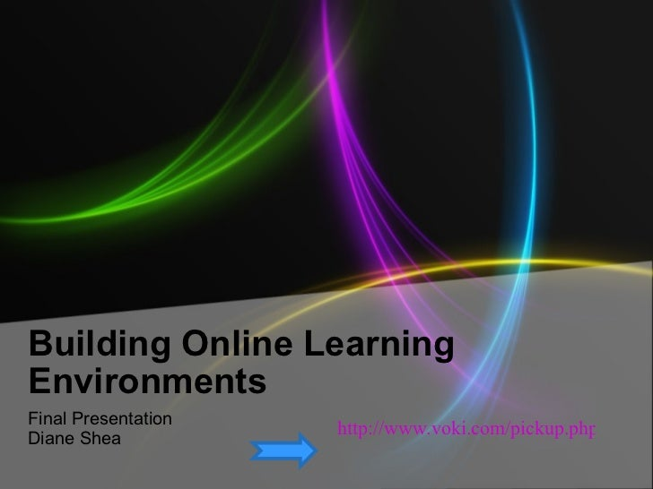 Building Online Learning Environments Final Presentation Diane Shea http://www.voki.com/pickup.php?scid=4138507&height=267...