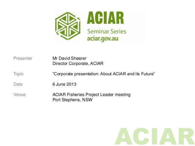 "ACIARPresenter Mr David ShearerDirector Corporate, ACIARTopic ""Corporate presentation: About ACIAR and its Future""Date 6 J..."