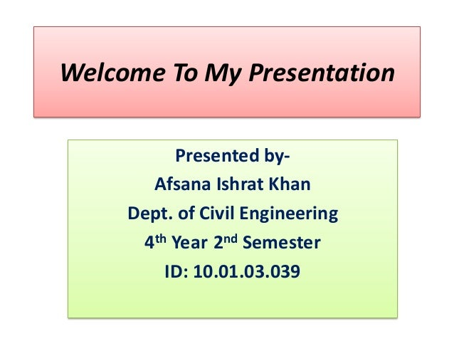 Welcome To My Presentation Presented byAfsana Ishrat Khan Dept. of Civil Engineering 4th Year 2nd Semester ID: 10.01.03.03...