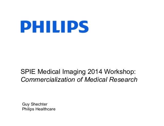 SPIE Medical Imaging 2014 Workshop: Commercialization of Medical Research  Guy Shechter Philips Healthcare