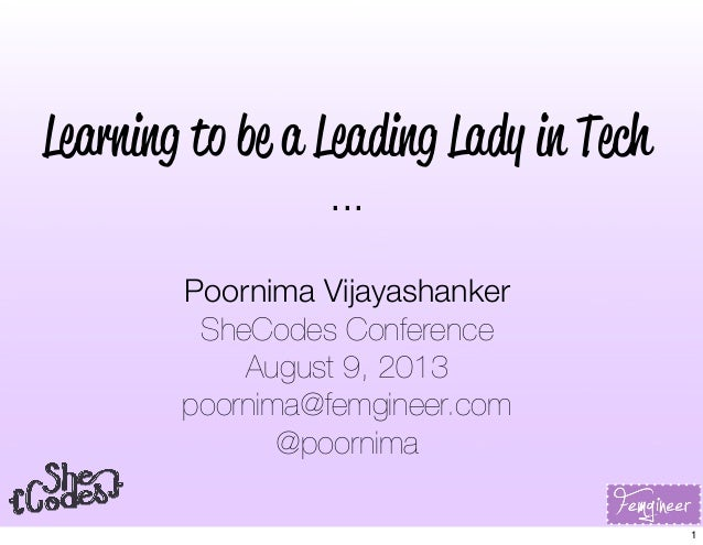 Learning to be a Leading Lady in Tech ... Poornima Vijayashanker SheCodes Conference August 9, 2013 poornima@femgineer.com...