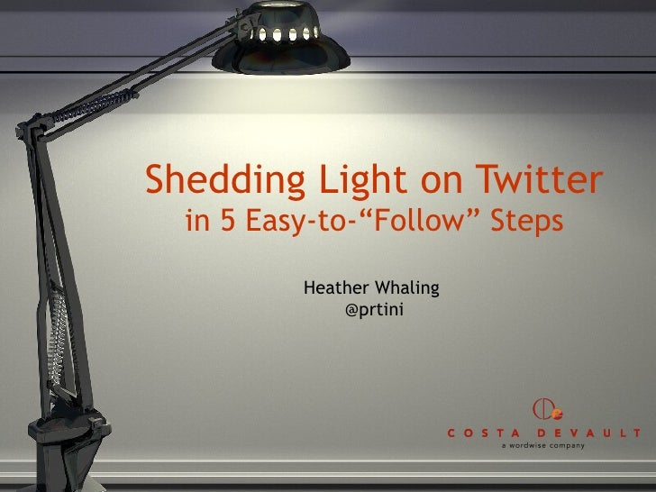 """Shedding Light on Twitter in 5 Easy-to-""""Follow"""" Steps Heather Whaling  @prtini"""
