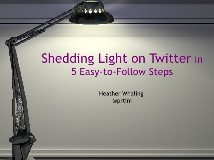 Shedding Light on Twitter  in 5 Easy-to-Follow Steps Heather Whaling  @prtini