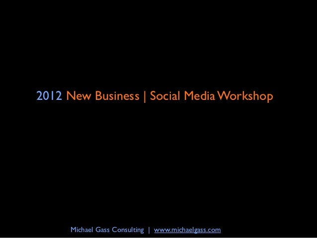 2012 New Business | Social Media Workshop     Michael Gass Consulting | www.michaelgass.com