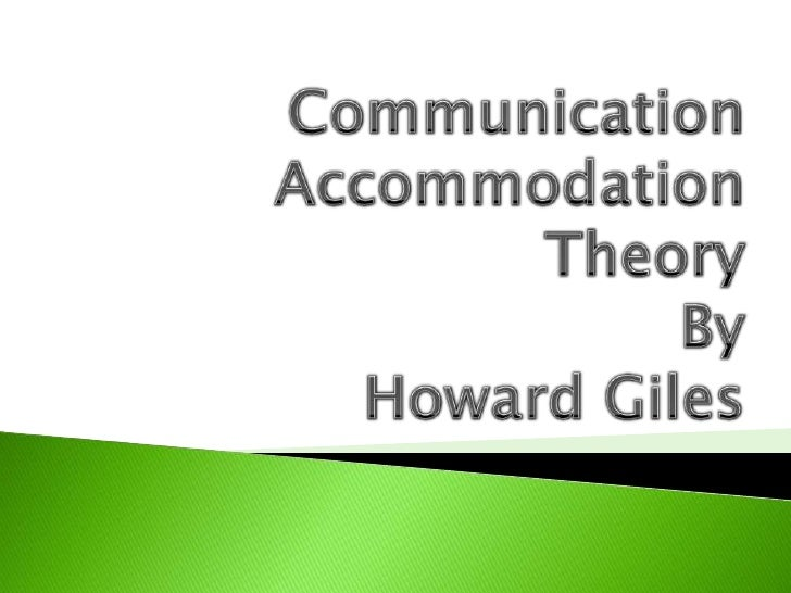 communication accommodation theory essays The communication accommodation theory investigates the results of shift in the communication styles of two speakers while communicating with each other, people tend to adjust their style of speech with a view to facilitating communication.