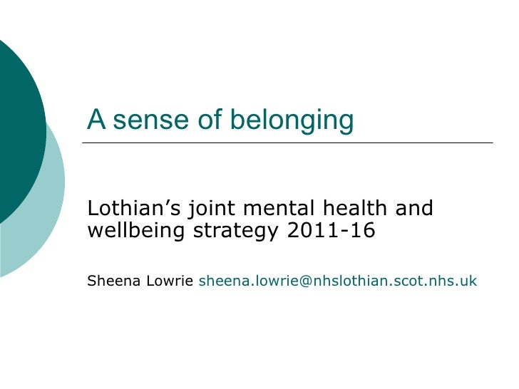 A sense of belongingLothian's joint mental health andwellbeing strategy 2011-16Sheena Lowrie sheena.lowrie@nhslothian.scot...