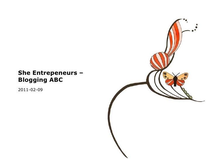 She Entrepeneurs – Blogging ABC<br />2011-02-09<br />
