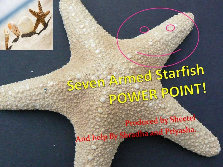 Seven Armed Starfish POWER POINT!<br />Produced by Sheetel<br />And help By Shradha and Priyasha.<br />