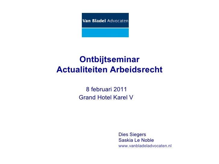 Ontbijtseminar Actualiteiten Arbeidsrecht   8 februari 2011 Dies Siegers  Saskia Le Noble www.vanbladeladvocaten.nl Gran...