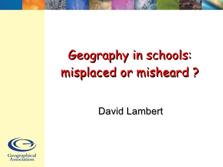 Geography in schools: misplaced or misheard ? David Lambert