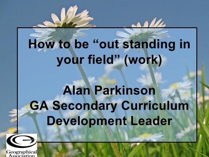 "How to be ""out standing in your field"" (work) Alan Parkinson GA Secondary Curriculum Development Leader"