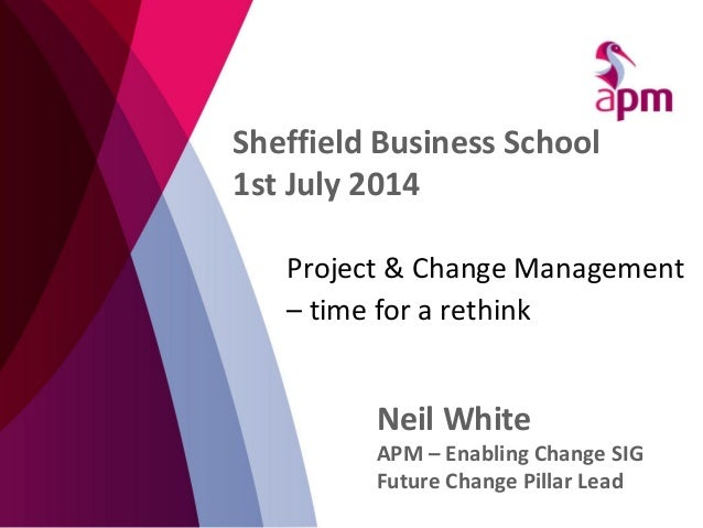Project & Change Management – time for a rethink Neil White APM – Enabling Change SIG Future Change Pillar Lead Sheffield ...