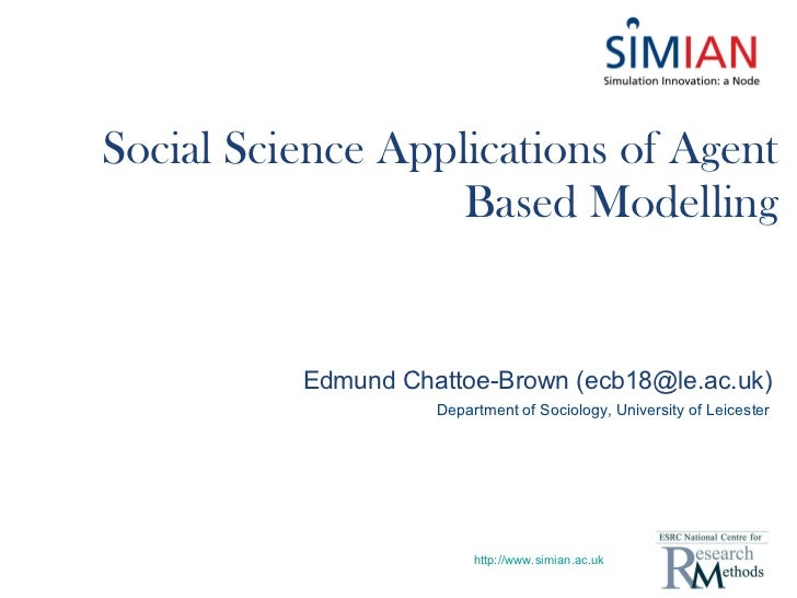 Social Science Applications of Agent Based Modelling http://www.simian.ac.uk Edmund Chattoe-Brown (ecb18@le.ac.uk) Departm...