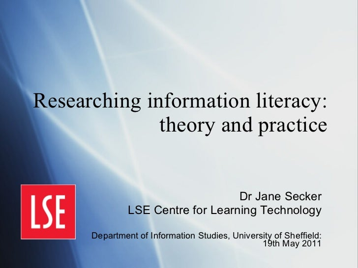 Researching information literacy: theory and practice Dr Jane Secker LSE Centre for Learning Technology Department of Info...